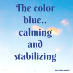 The Color BLUE; Calming and Stabilizing